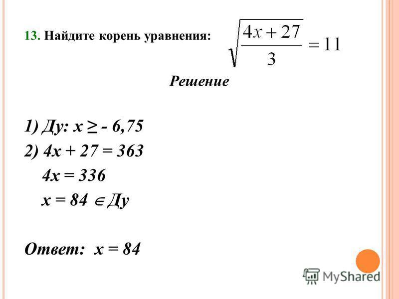 13. Найдите корень уравнения: Решение 1) Ду: х - 6,75 2) 4 х + 27 = 363 4 х = 336 х = 84 Ду Ответ: х = 84