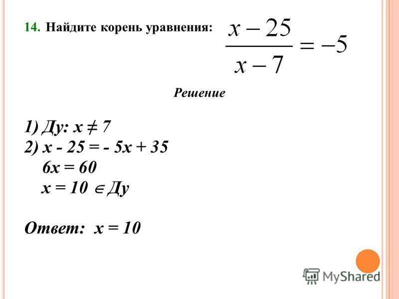 14. Найдите корень уравнения: Решение 1) Ду: х 7 2) х - 25 = - 5 х + 35 6 х = 60 х = 10 Ду Ответ: х = 10