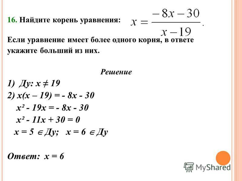 16. Найдите корень уравнения: Если уравнение имеет более одного корня, в ответе укажите больший из них. Решение 1) Ду: х 19 2) х(х – 19) = - 8 х - 30 х² - 19 х = - 8 х - 30 х² - 11 х + 30 = 0 х = 5 Ду; х = 6 Ду Ответ: х = 6