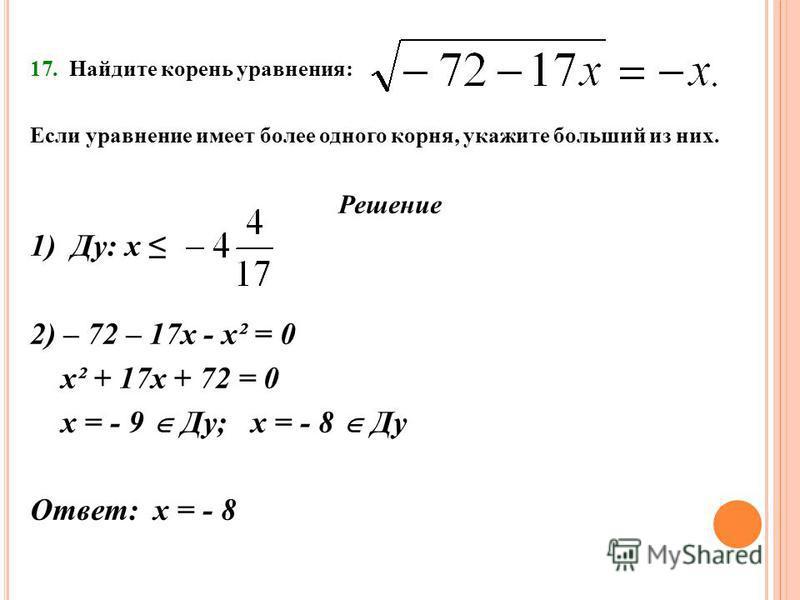 17. Найдите корень уравнения: Если уравнение имеет более одного корня, укажите больший из них. Решение 1) Ду: х 2) – 72 – 17 х - х² = 0 х² + 17 х + 72 = 0 х = - 9 Ду; х = - 8 Ду Ответ: х = - 8
