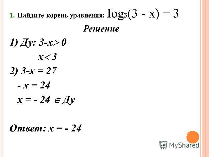 1. Найдите корень уравнения: Iog 3 (3 - х) = 3 Решение 1) Ду: 3-х 0 х 3 2) 3-х = 27 - х = 24 х = - 24 Ду Ответ: х = - 24