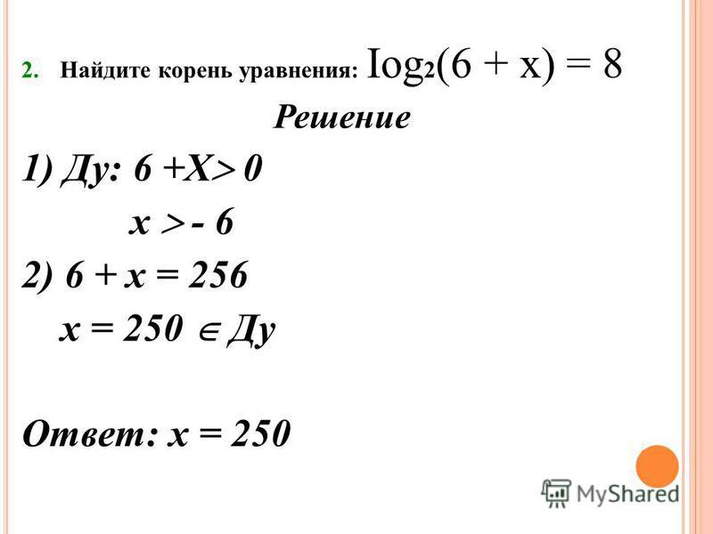 2. Найдите корень уравнения: Iog 2 (6 + х) = 8 Решение 1) Ду: 6 +Х 0 х - 6 2) 6 + х = 256 х = 250 Ду Ответ: х = 250