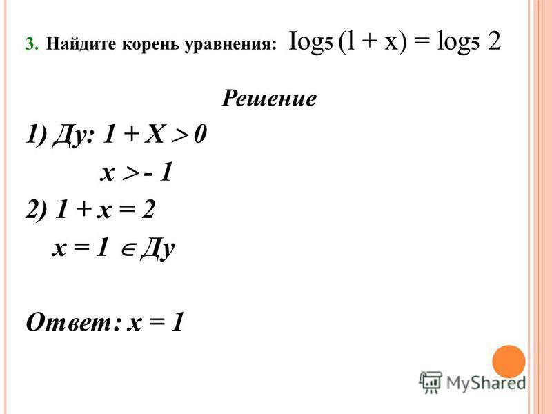 3. Найдите корень уравнения: Iog 5 (l + х) = log 5 2 Решение 1) Ду: 1 + Х 0 х - 1 2) 1 + х = 2 х = 1 Ду Ответ: х = 1