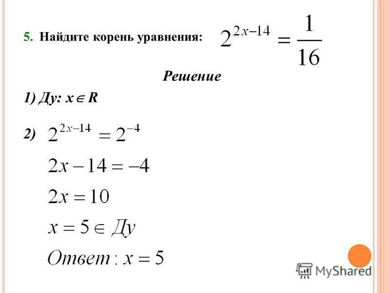 5. Найдите корень уравнения: Решение 1) Ду: х R 2)