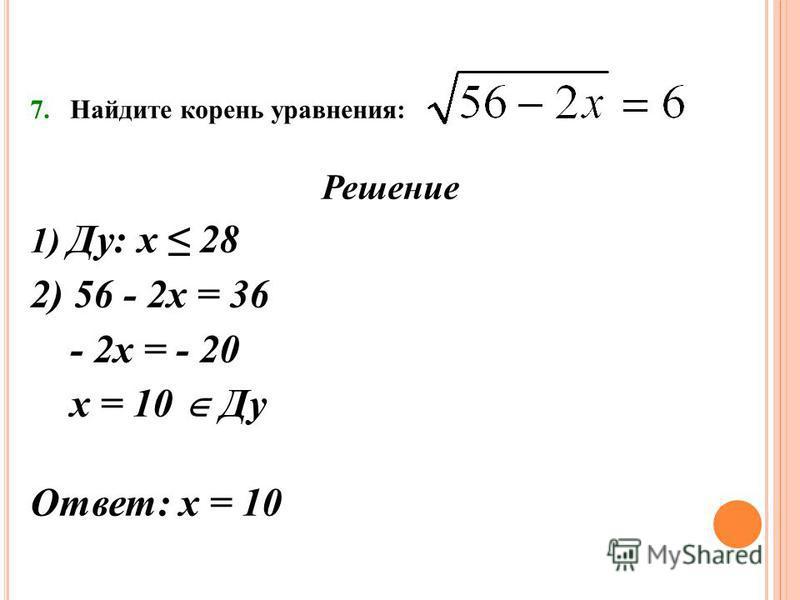 7. Найдите корень уравнения: Решение 1) Ду: х 28 2) 56 - 2 х = 36 - 2 х = - 20 х = 10 Ду Ответ: х = 10