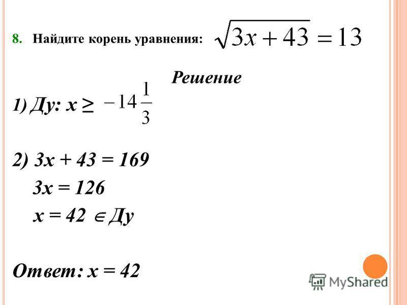 8. Найдите корень уравнения: Решение 1) Ду: х 2) 3 х + 43 = 169 3 х = 126 х = 42 Ду Ответ: х = 42