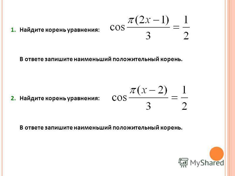 1. Найдите корень уравнения: В ответе запишите наименьший положительный корень. 2. Найдите корень уравнения: В ответе запишите наименьший положительный корень.
