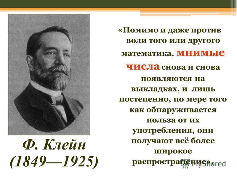 Ф. Клейн (18491925) «Помимо и даже против воли того или другого математика, мнимые числа снова и снова появляются на выкладках, и лишь постепенно, по мере того как обнаруживается польза от их употребления, они получают всё более широкое распространен