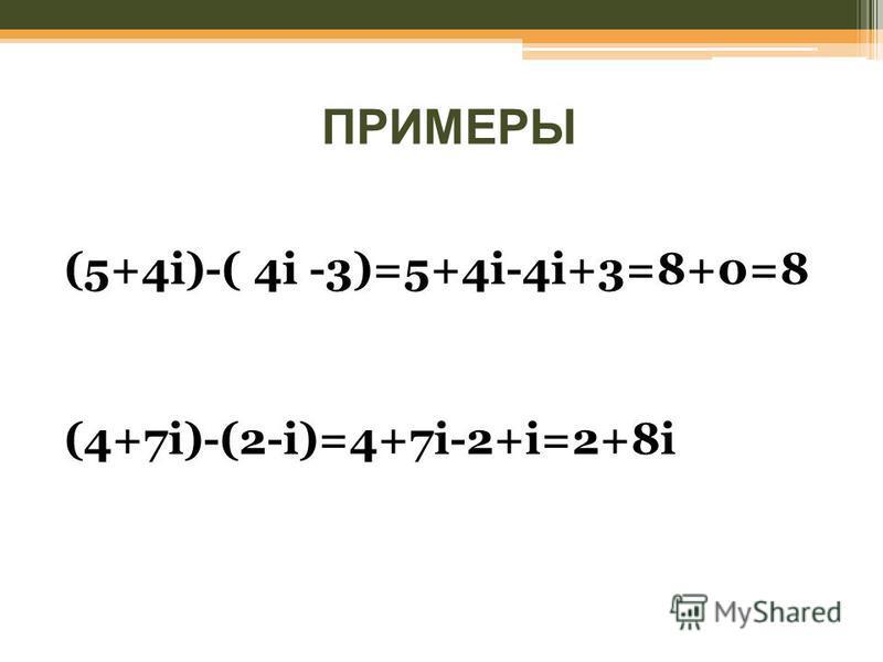 ПРИМЕРЫ (5+4i)-( 4i -3)=5+4i-4i+3=8+0=8 (4+7i)-(2-i)=4+7i-2+i=2+8i