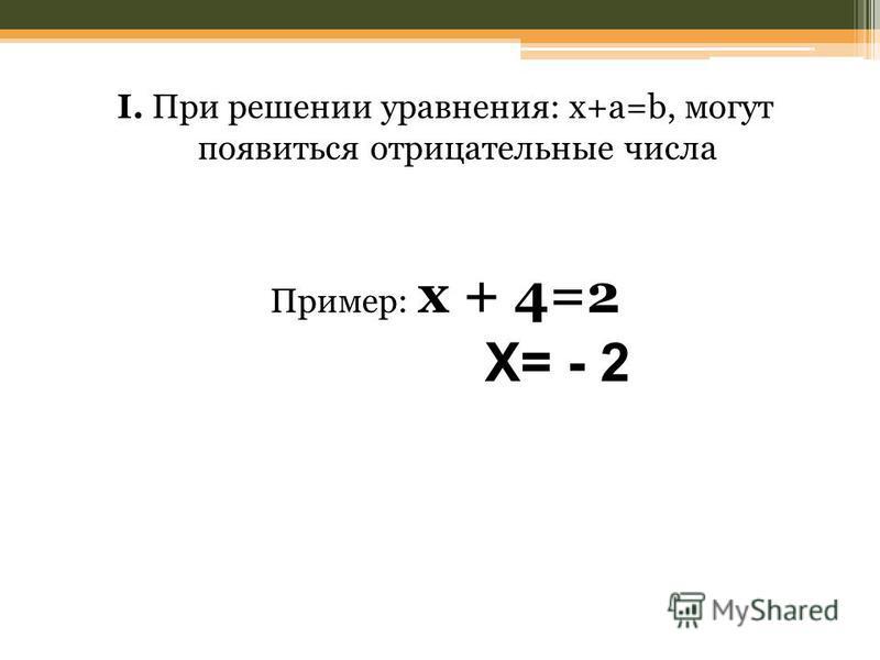 I. При решении уравнения: x+a=b, могут появиться отрицательные числа Пример: x + 4=2 X= - 2