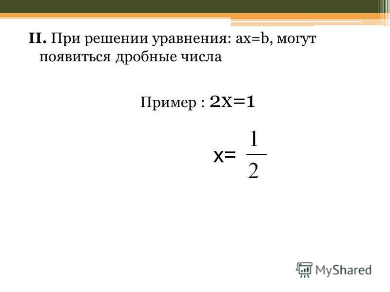 II. При решении уравнения: ax=b, могут появиться дробные числа Пример : 2x=1 x=
