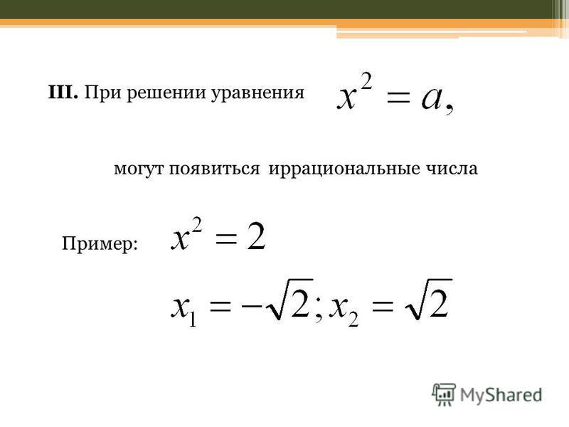 III. При решении уравнения могут появиться иррациональные числа Пример: