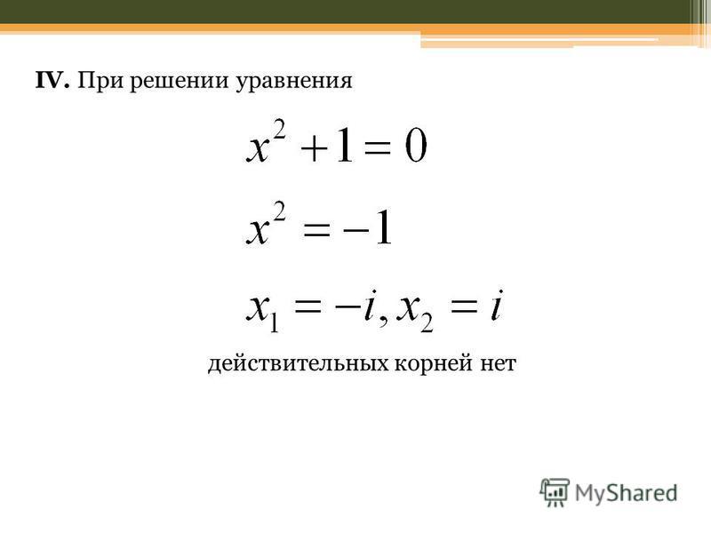 IV. При решении уравнения действительных корней нет