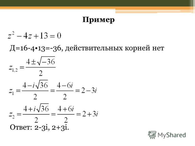 Пример Д=16-413=-36, действительных корней нет Ответ: 2-3i, 2+3i.