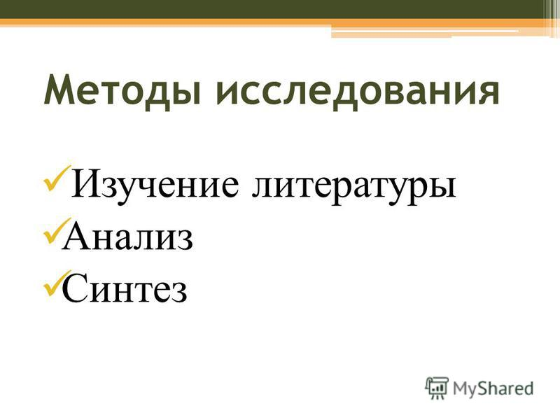Методы исследования Изучение литературы Анализ Синтез
