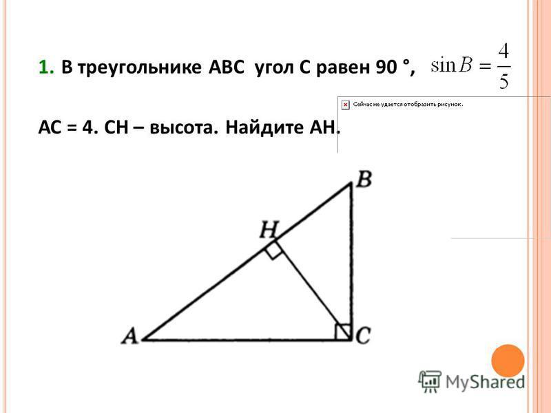 1. В треугольнике АВС угол С равен 90 °, АС = 4. СН – высота. Найдите АН.