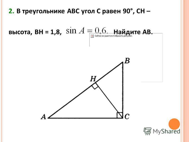 2. В треугольнике АВС угол С равен 90°, СН – высота, ВН = 1,8, Найдите АВ.