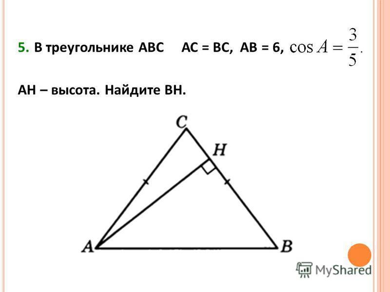 5. В треугольнике АВС АС = ВС, АВ = 6, АН – высота. Найдите ВН.
