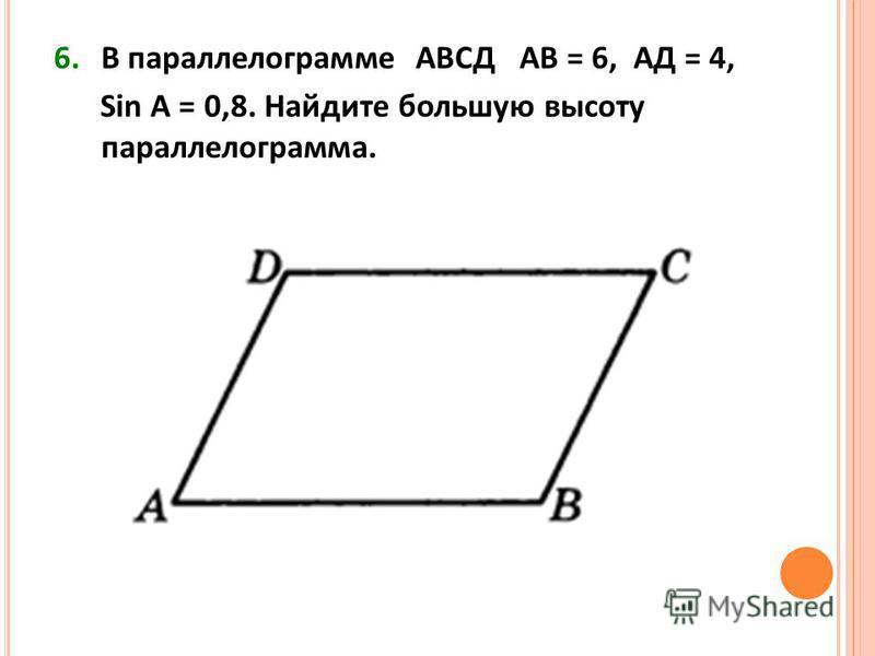 6. В параллелограмме АВСД АВ = 6, АД = 4, Sin A = 0,8. Найдите большую высоту параллелограмма.