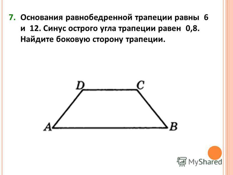 7. Основания равнобедренной трапеции равны 6 и 12. Синус острого угла трапеции равен 0,8. Найдите боковую сторону трапеции.