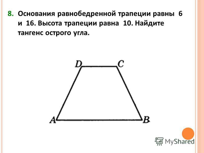 8. Основания равнобедренной трапеции равны 6 и 16. Высота трапеции равна 10. Найдите тангенс острого угла.