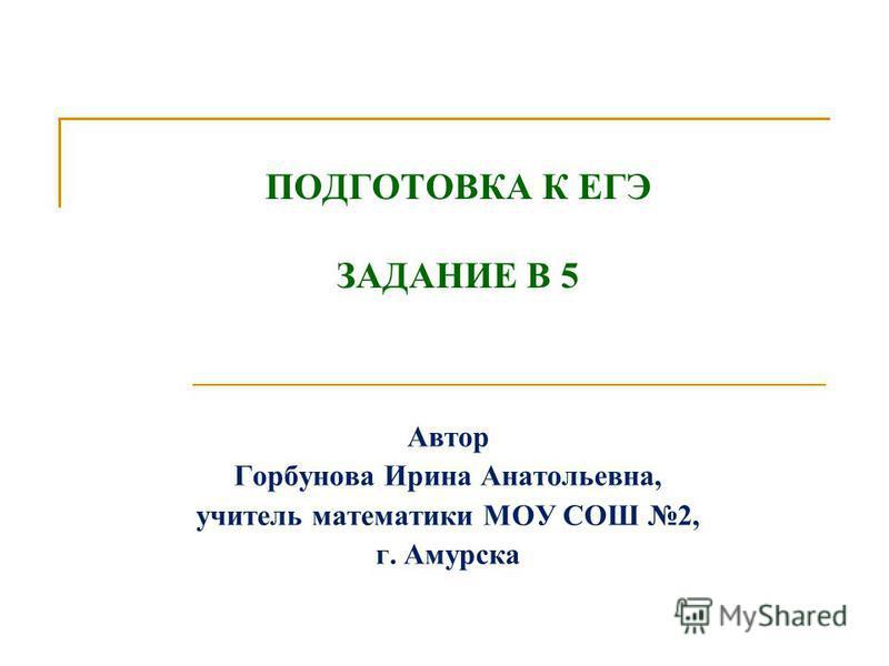 ПОДГОТОВКА К ЕГЭ ЗАДАНИЕ В 5 Автор Горбунова Ирина Анатольевна, учитель математики МОУ СОШ 2, г. Амурска