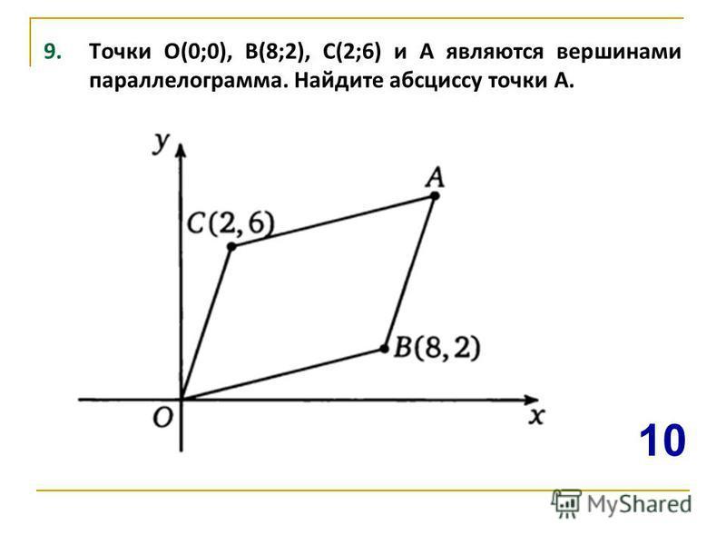 9. Точки О(0;0), В(8;2), С(2;6) и А являются вершинами параллелограмма. Найдите абсциссу точки А. 10