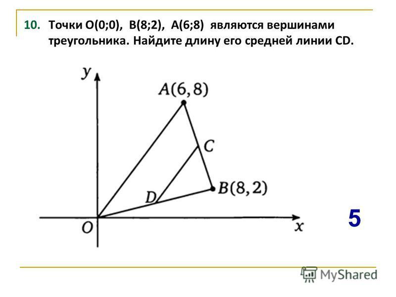 10. Точки О(0;0), В(8;2), А(6;8) являются вершинами треугольника. Найдите длину его средней линии CD. 5