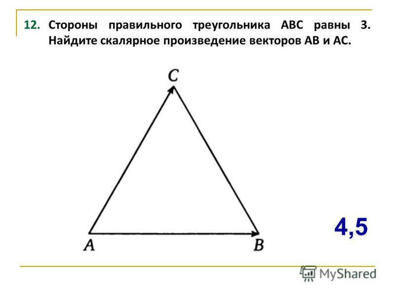 12. Стороны правильного треугольника ABC равны 3. Найдите скалярное произведение векторов АВ и АС. 4,5