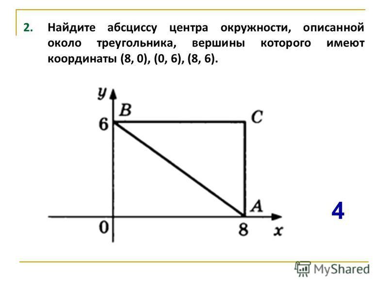 2. Найдите абсциссу центра окружности, описанной около треугольника, вершины которого имеют координаты (8, 0), (0, 6), (8, 6). 4