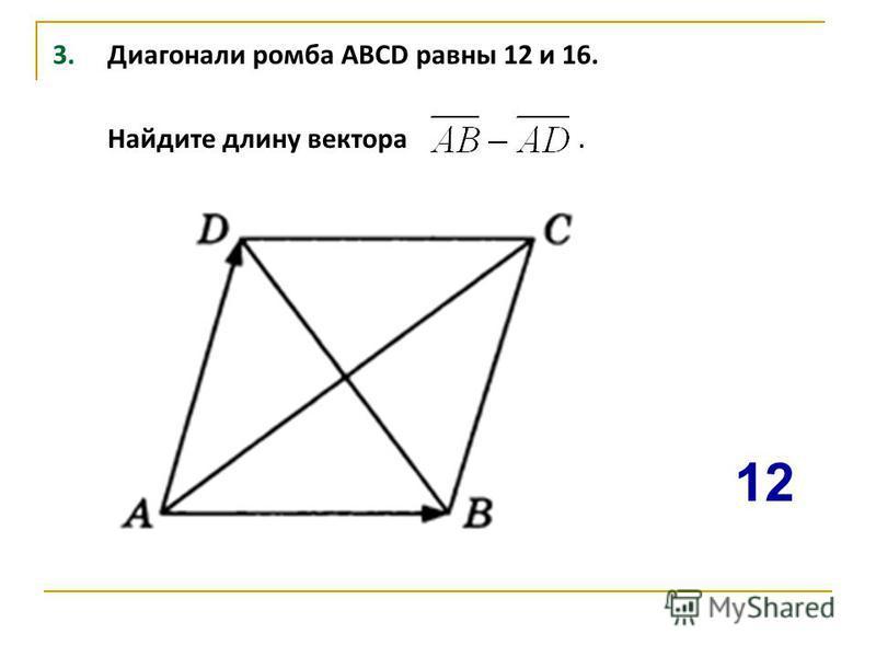 3. Диагонали ромба ABCD равны 12 и 16. Найдите длину вектора. 12