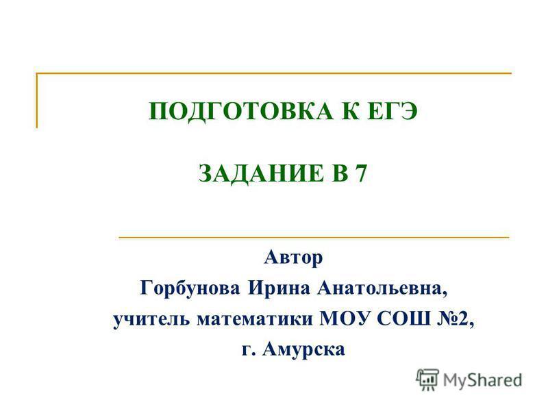 ПОДГОТОВКА К ЕГЭ ЗАДАНИЕ В 7 Автор Горбунова Ирина Анатольевна, учитель математики МОУ СОШ 2, г. Амурска