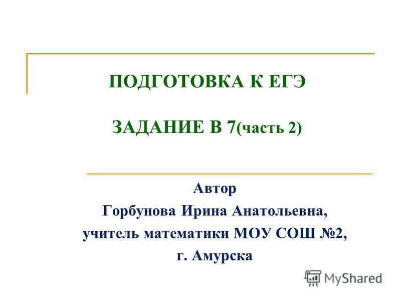ПОДГОТОВКА К ЕГЭ ЗАДАНИЕ В 7 (часть 2) Автор Горбунова Ирина Анатольевна, учитель математики МОУ СОШ 2, г. Амурска