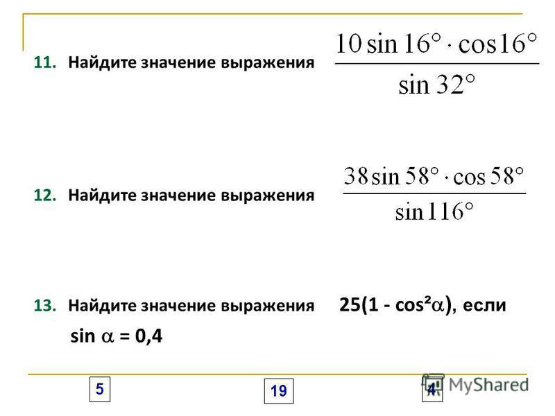 11.Найдите значение выражения 12.Найдите значение выражения 13.Найдите значение выражения 25(1 - cos ² ), если sin = 0,4 5 19 4