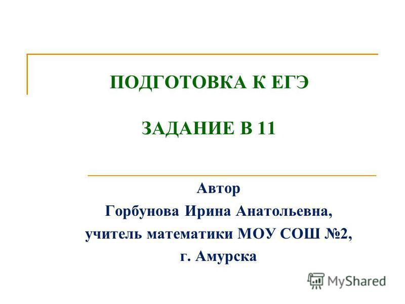 ПОДГОТОВКА К ЕГЭ ЗАДАНИЕ В 11 Автор Горбунова Ирина Анатольевна, учитель математики МОУ СОШ 2, г. Амурска