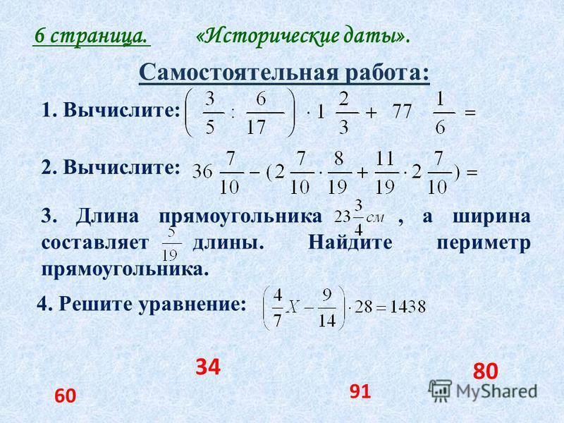 6 страница. «Исторические даты». 1. Вычислите: 2. Вычислите: 3. Длина прямоугольника, а ширина составляет длины. Найдите периметр прямоугольника. 4. Решите уравнение: 80 34 60 91 Самостоятельная работа:
