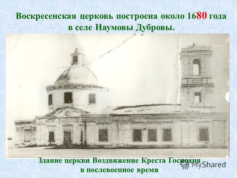 Воскресенская церковь построена около 16 80 года в селе Наумовы Дубровы. Здание церкви Воздвижение Креста Господня в послевоенное время