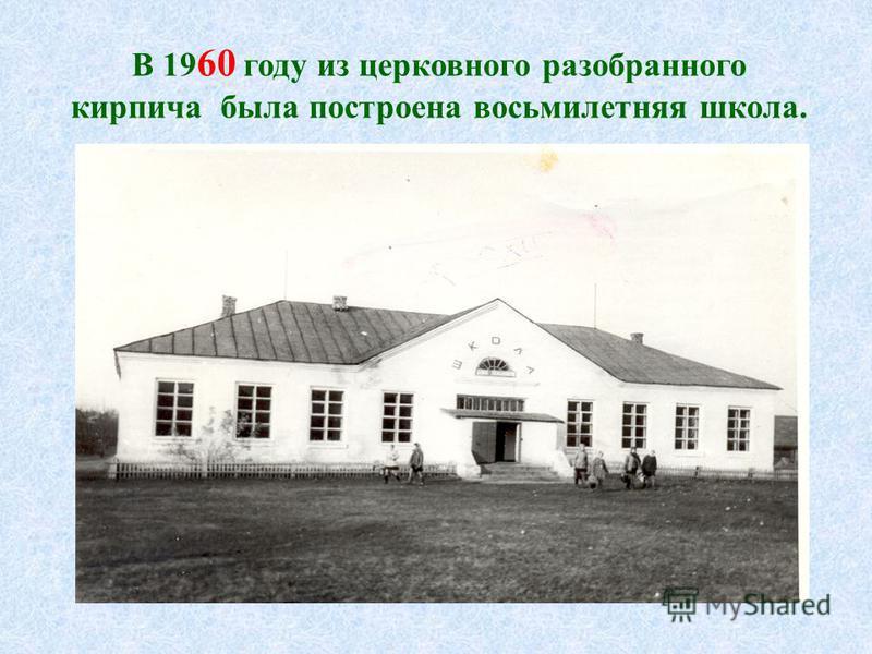 В 19 60 году из церковного разобранного кирпича была построена восьмилетняя школа.