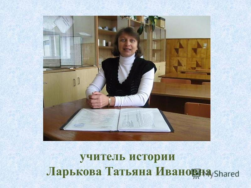 учитель истории Ларькова Татьяна Ивановна