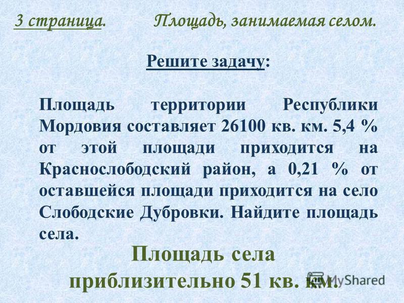 3 страница. Площадь, занимаемая селом. Решите задачу: Площадь территории Республики Мордовия составляет 26100 кв. км. 5,4 % от этой площади приходится на Краснослободский район, а 0,21 % от оставшейся площади приходится на село Слободские Дубровки. Н