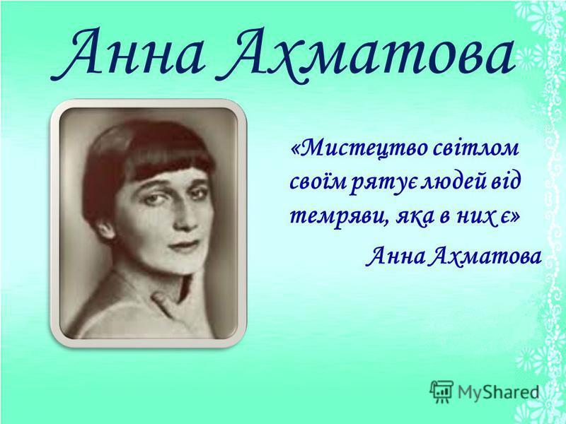 Анна Ахматова «Мистецтво світлом своїм рятує людей від темряви, яка в них є» Анна Ахматова