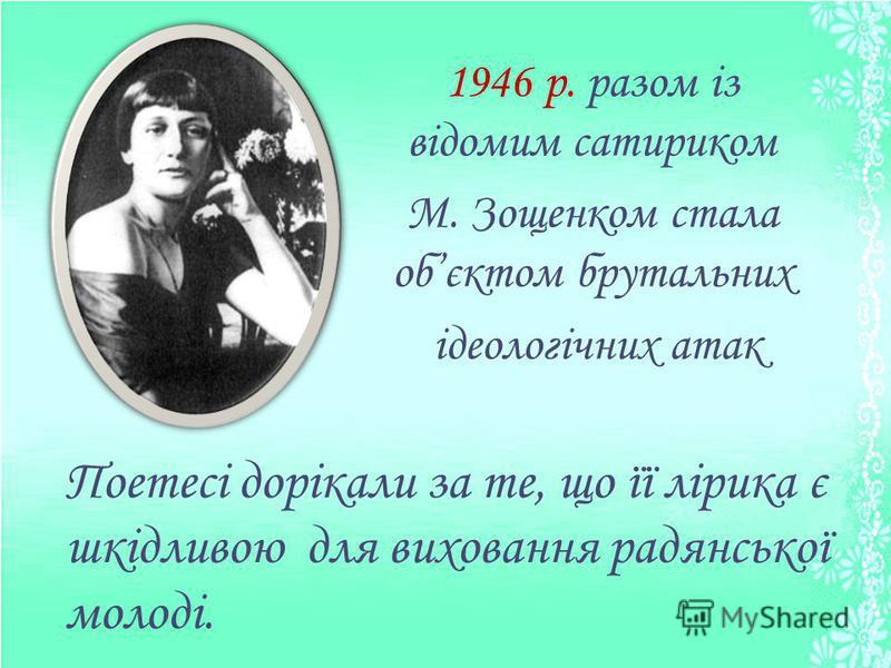 1946 р. разом із відомим сатириком М. Зощенком стала обєктом брутальних ідеологічних атак Поетесі дорікали за те, що її лірика є шкідливою для виховання радянської молоді.