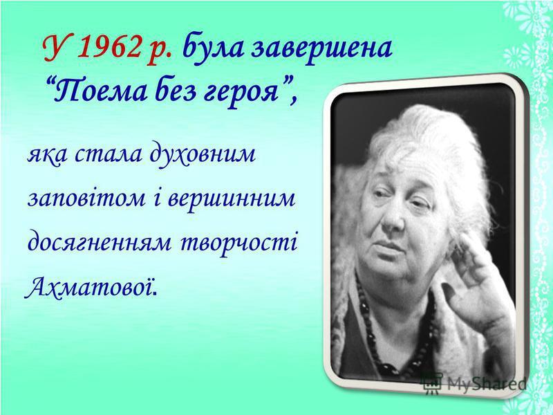 яка стала духовним заповітом і вершинним досягненням творчості Ахматової. У 1962 р. була завершена Поема без героя,