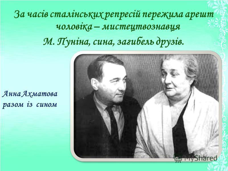 За часів сталінських репресій пережила арешт чоловіка – мистецтвознавця М. Пуніна, сина, загибель друзів. Анна Ахматова разом із сином