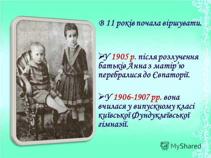 В 11 років почала віршувати. У 1905 р. після розлучення батьків Анна з матірю перебралися до Євпаторії. У 1906-1907 рр. вона вчилася у випускному класі київської Фундуклеївської гімназії.