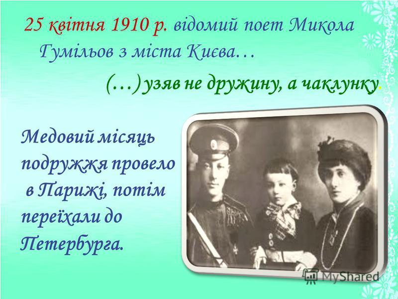 25 квітня 1910 р. відомий поет Микола Гумільов з міста Києва… (…) узяв не дружину, а чаклунку. Медовий місяць подружжя провело в Парижі, потім переїхали до Петербурга.