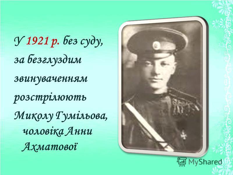 У 1921 р. без суду, за безглуздим звинуваченням розстрілюють Миколу Гумільова, чоловіка Анни Ахматової