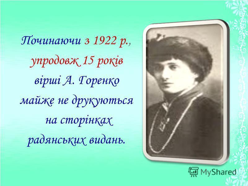 Починаючи з 1922 р., упродовж 15 років вірші А. Горенко майже не друкуються на сторінках радянських видань.