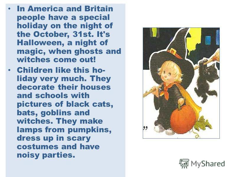 In America and Britain people have a special holiday on the night of the October, 31st. It's Halloween, a night of magic, when ghosts and witches come out! Children like this ho liday very much. They decorate their houses and schools with pictures o