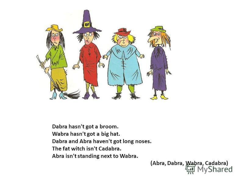 Dabra hasn't got a broom. Wabra hasn't got a big hat. Dabra and Abra haven't got long noses. The fat witch isn't Cadabra. Abra isn't standing next to Wabra. (Abra, Dabra, Wabra, Cadabra)